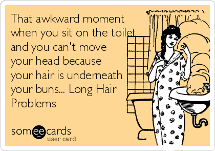 That awkward moment when you sit on the toilet and you can't move your head because your hair is underneath your buns... Long Hair  Problems