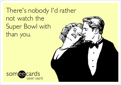 There's nobody I'd rather not watch the Super Bowl with than you.