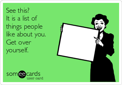 See this? It is a list of things people  like about you. Get over  yourself.