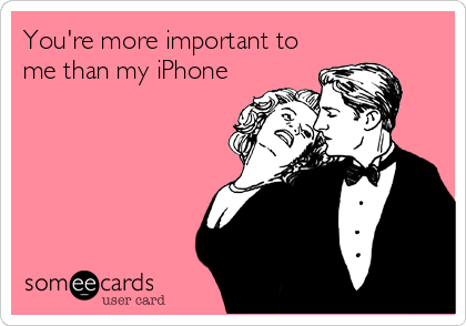 You're more important to me than my iPhone