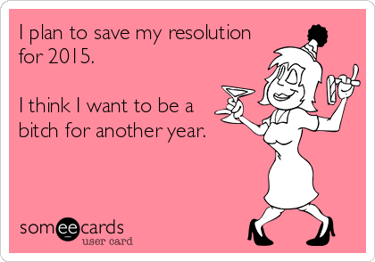 I plan to save my resolution for 2015.   I think I want to be a   bitch for another year.