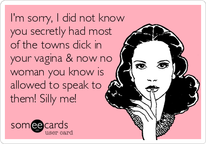 I'm sorry, I did not know you secretly had most of the towns dick in your vagina & now no woman you know is allowed to speak to them! Silly me!
