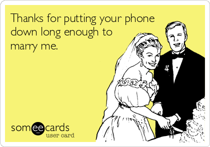 Thanks for putting your phone down long enough to marry me.