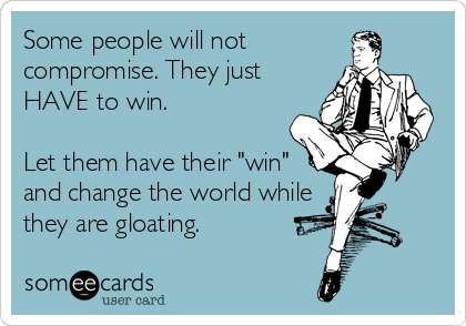 """Some people will not compromise. They just HAVE to win.   Let them have their """"win"""" and change the world while  they are gloating."""