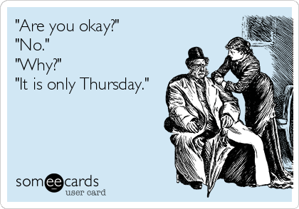 """Are you okay?"" ""No."" ""Why?"" ""It is only Thursday."""