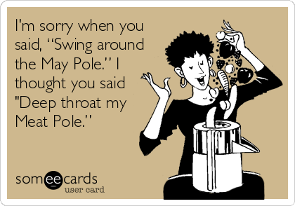 "I'm sorry when you said, ""Swing around the May Pole."" I thought you said ""Deep throat my Meat Pole."""