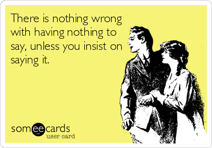 There is nothing wrong with having nothing to say, unless you insist on saying it.