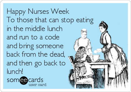 Happy Nurses Week  To those that can stop eating in the middle lunch and run to a code and bring someone back from the dead, and then go back to lunch!