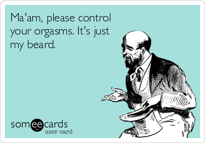 Ma'am, please control your orgasms. It's just my beard.