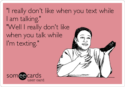 """I really don't like when you text while I am talking."" ""Well I really don't like when you talk while I'm texting."""