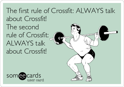The first rule of Crossfit: ALWAYS talk about Crossfit! The second rule of Crossfit: ALWAYS talk about Crossfit!