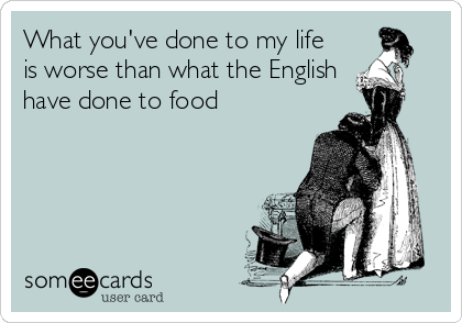 What you've done to my life is worse than what the English have done to food