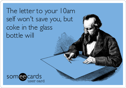 The letter to your 10am self won't save you, but coke in the glass bottle will