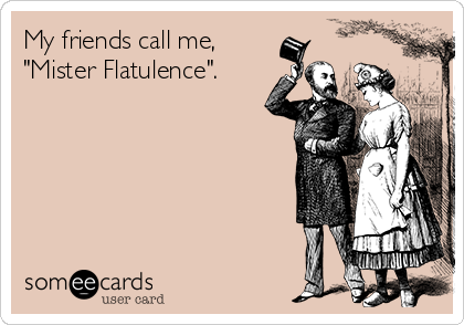 "My friends call me,  ""Mister Flatulence""."