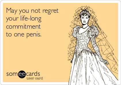 May you not regret your life-long commitment to one penis.