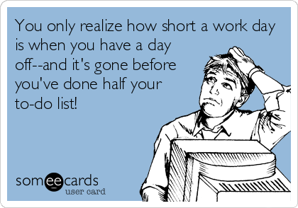 You only realize how short a work day is when you have a day off--and it's gone before you've done half your to-do list!