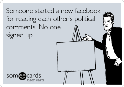 Someone started a new facebook for reading each other's political comments. No one signed up.