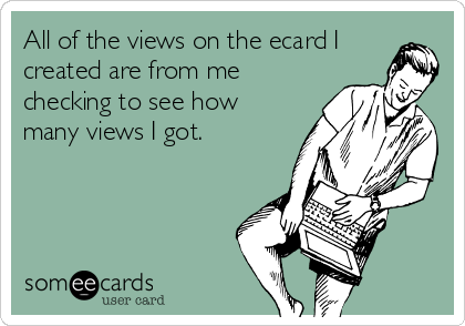 All of the views on the ecard I created are from me checking to see how many views I got.