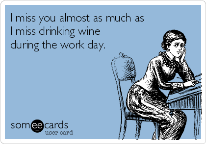 I miss you almost as much as I miss drinking wine during the work day.