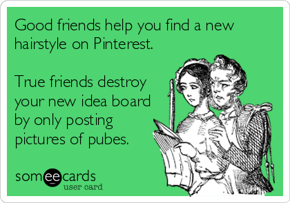 Good friends help you find a new hairstyle on Pinterest.   True friends destroy your new idea board by only posting  pictures of pubes.