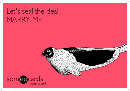 Let's seal the deal.  MARRY ME!