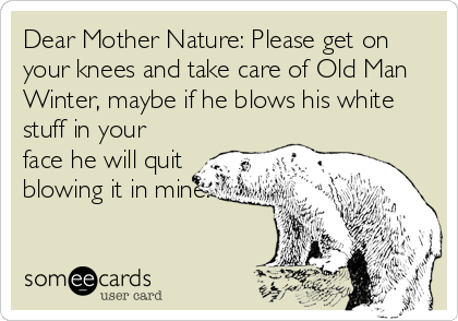 Dear Mother Nature: Please get on your knees and take care of Old Man Winter, maybe if he blows his white stuff in your face he will quit blowing it in mine.