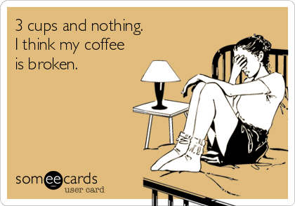 3 cups and nothing.  I think my coffee  is broken.