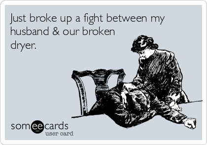 Just broke up a fight between my husband & our broken dryer.