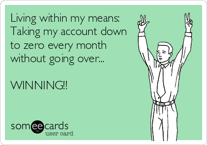 Living within my means: Taking my account down  to zero every month without going over...  WINNING!!