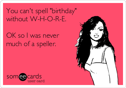 """You can't spell """"birthday"""" without W-H-O-R-E.  OK so I was never much of a speller."""