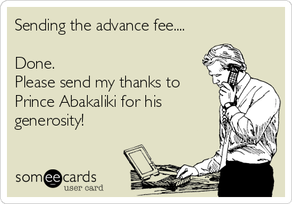 Sending the advance fee....  Done. Please send my thanks to Prince Abakaliki for his generosity!