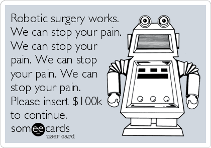 Robotic surgery works. We can stop your pain. We can stop your pain. We can stop your pain. We can stop your pain. Please insert $100k to continue.