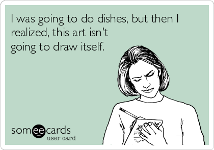 I was going to do dishes, but then I realized, this art isn't going to draw itself.