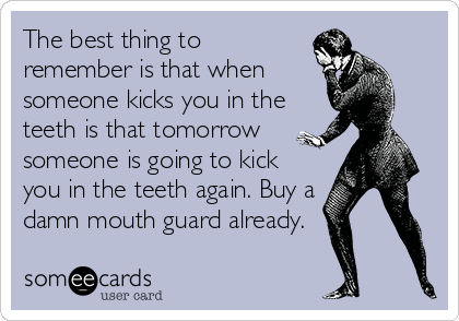 The best thing to remember is that when someone kicks you in the teeth is that tomorrow someone is going to kick you in the teeth again. Buy a damn mouth guard already.