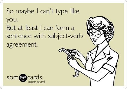 So maybe I can't type like you.   But at least I can form a sentence with subject-verb  agreement.
