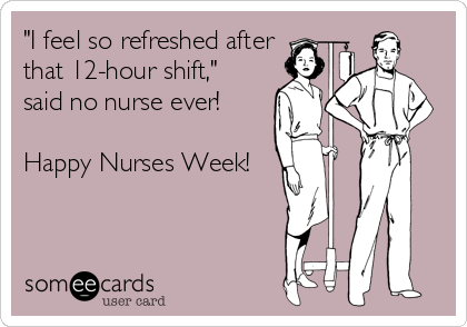 """""""I feel so refreshed after that 12-hour shift,""""  said no nurse ever!  Happy Nurses Week!"""