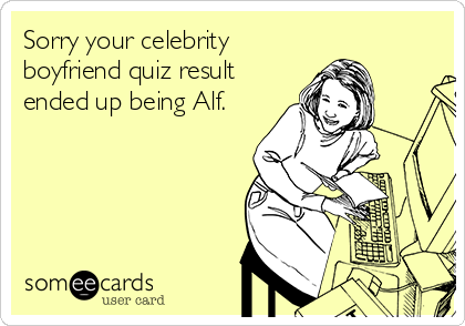 Sorry your celebrity boyfriend quiz result ended up being Alf.