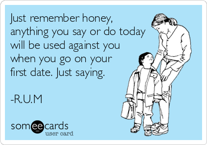 Just remember honey, anything you say or do today will be used against you when you go on your first date. Just saying.  -R.U.M