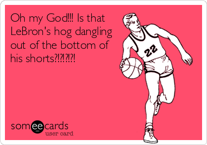 Oh my God!!! Is that LeBron's hog dangling out of the bottom of his shorts?!?!?!?!