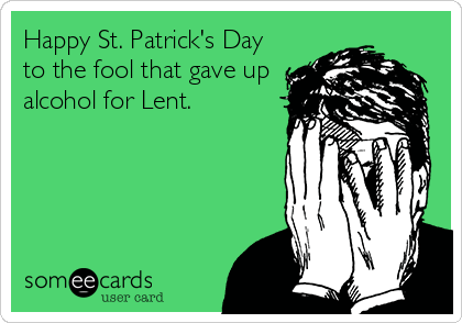 Happy St. Patrick's Day to the fool that gave up alcohol for Lent.