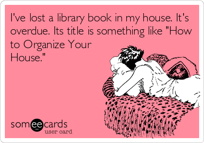 """I've lost a library book in my house. It's overdue. Its title is something like """"How to Organize Your House."""""""