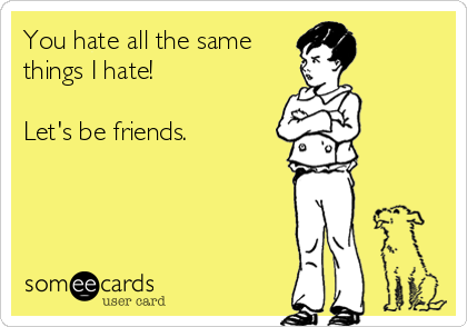 You hate all the same things I hate!  Let's be friends.