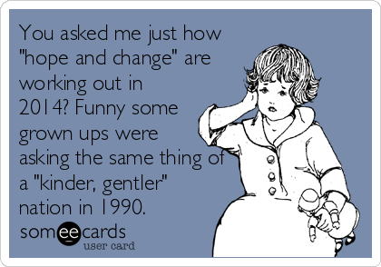 """You asked me just how """"hope and change"""" are working out in 2014? Funny some grown ups were asking the same thing of a """"kinder, gentler"""" nation in 1990."""