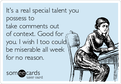 It's a real special talent you possess to take comments out of context. Good for you. I wish I too could be miserable all week for no reason.