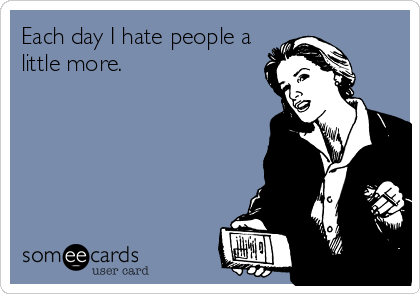 Each day I hate people a little more.
