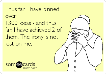 Thus far, I have pinned over 1300 ideas - and thus far, I have achieved 2 of them. The irony is not lost on me.
