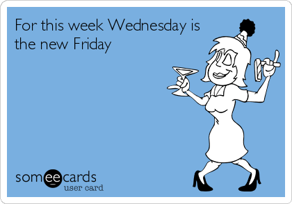 For this week Wednesday is the new Friday