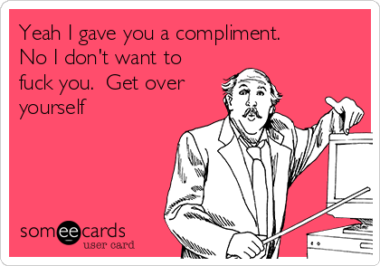 Yeah I gave you a compliment. No I don't want to fuck you.  Get over  yourself