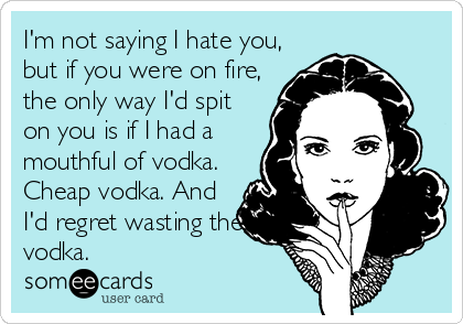 I'm not saying I hate you, but if you were on fire, the only way I'd spit on you is if I had a mouthful of vodka. Cheap vodka. And I'd regret wasting the vodka.