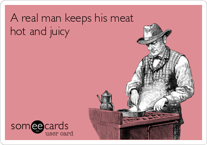 A real man keeps his meat hot and juicy